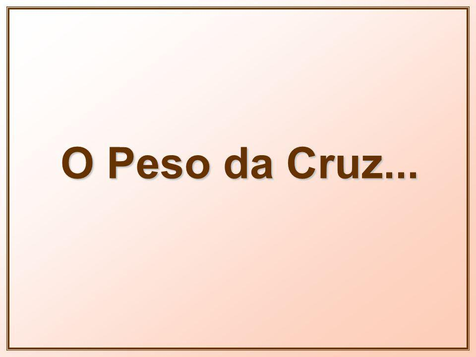 O Peso da Cruz...