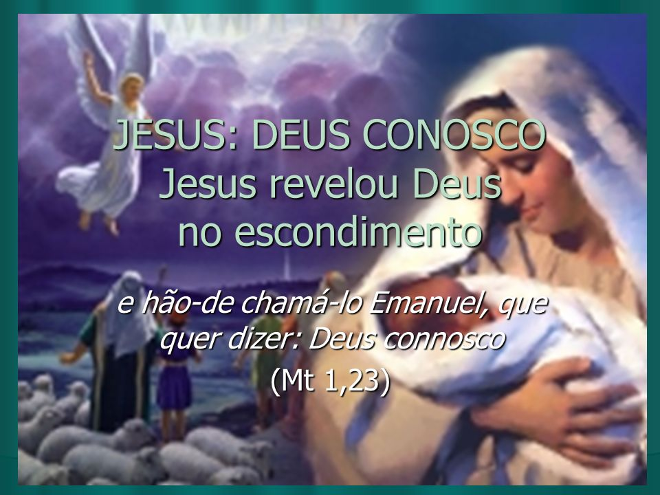 JESUS: DEUS CONOSCO Jesus revelou Deus no escondimento