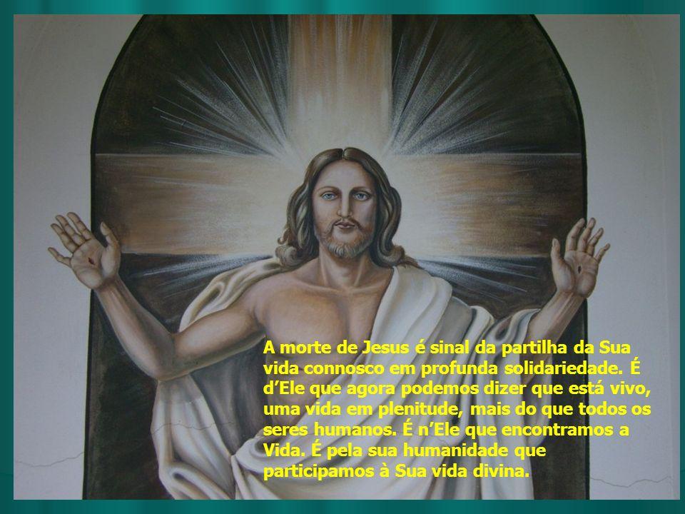 A morte de Jesus é sinal da partilha da Sua vida connosco em profunda solidariedade.