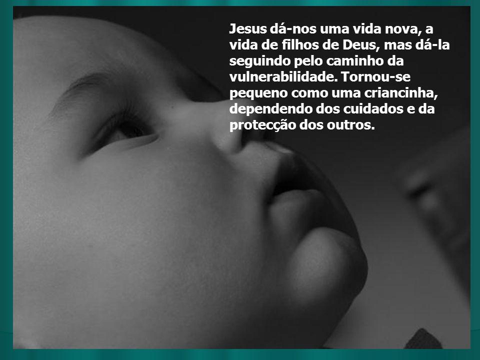 Jesus dá-nos uma vida nova, a vida de filhos de Deus, mas dá-la seguindo pelo caminho da vulnerabilidade.