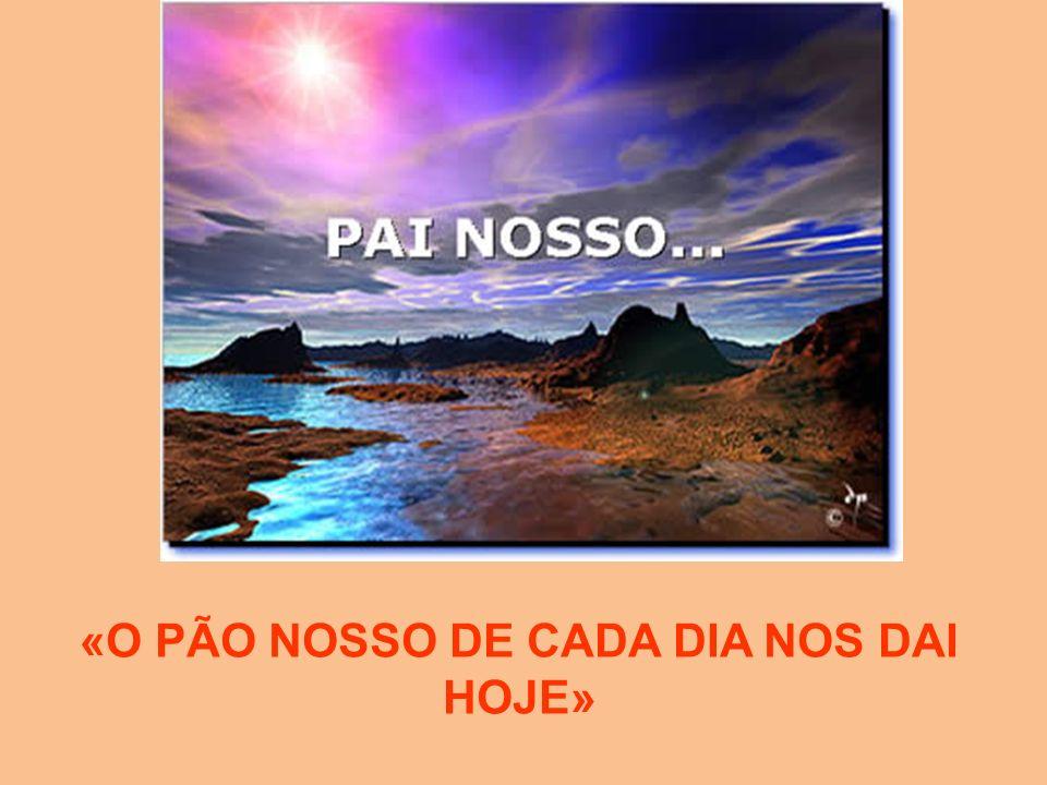 «O PÃO NOSSO DE CADA DIA NOS DAI HOJE»