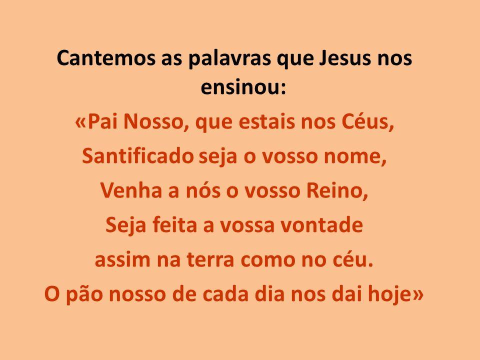 Cantemos as palavras que Jesus nos ensinou: «Pai Nosso, que estais nos Céus, Santificado seja o vosso nome, Venha a nós o vosso Reino, Seja feita a vossa vontade assim na terra como no céu.