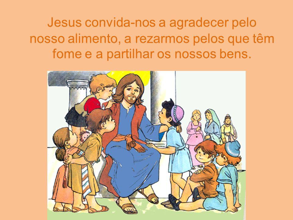Jesus convida-nos a agradecer pelo nosso alimento, a rezarmos pelos que têm fome e a partilhar os nossos bens.