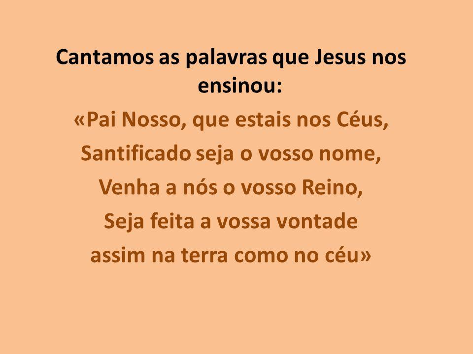 Cantamos as palavras que Jesus nos ensinou: «Pai Nosso, que estais nos Céus, Santificado seja o vosso nome, Venha a nós o vosso Reino, Seja feita a vossa vontade assim na terra como no céu»