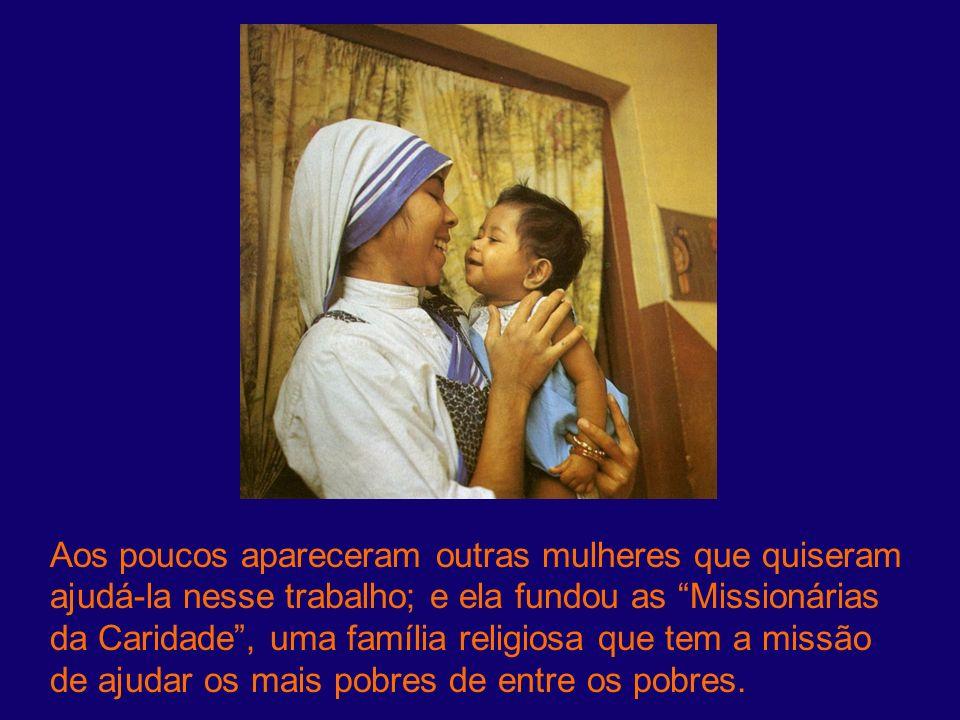 Aos poucos apareceram outras mulheres que quiseram ajudá-la nesse trabalho; e ela fundou as Missionárias da Caridade , uma família religiosa que tem a missão de ajudar os mais pobres de entre os pobres.