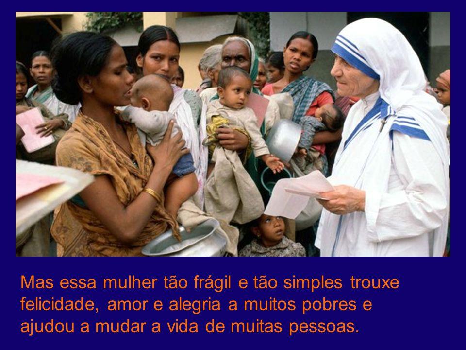 Mas essa mulher tão frágil e tão simples trouxe felicidade, amor e alegria a muitos pobres e ajudou a mudar a vida de muitas pessoas.