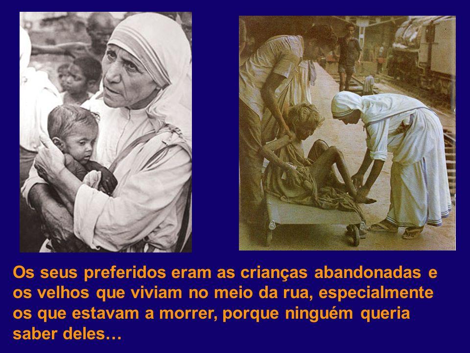 Os seus preferidos eram as crianças abandonadas e os velhos que viviam no meio da rua, especialmente os que estavam a morrer, porque ninguém queria saber deles…