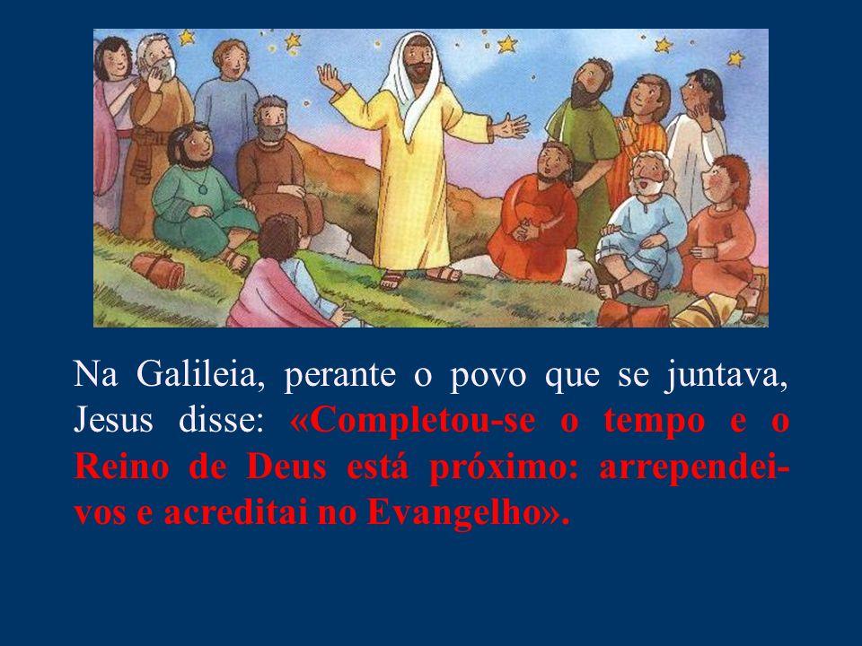 Na Galileia, perante o povo que se juntava, Jesus disse: «Completou-se o tempo e o Reino de Deus está próximo: arrependei-vos e acreditai no Evangelho».