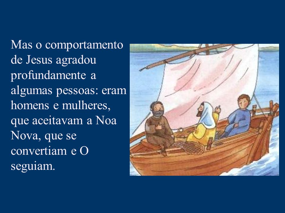 Mas o comportamento de Jesus agradou profundamente a algumas pessoas: eram homens e mulheres, que aceitavam a Noa Nova, que se convertiam e O seguiam.