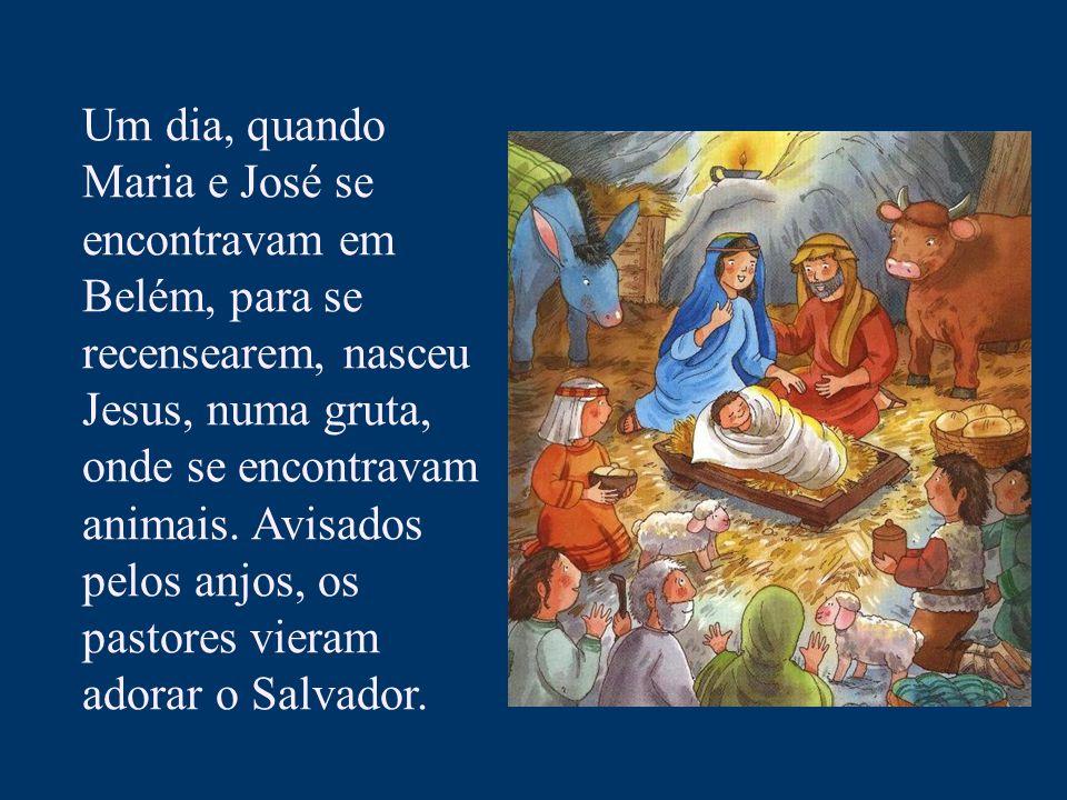 Um dia, quando Maria e José se encontravam em Belém, para se recensearem, nasceu Jesus, numa gruta, onde se encontravam animais.
