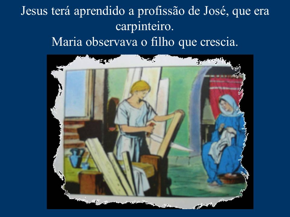 Jesus terá aprendido a profissão de José, que era carpinteiro.