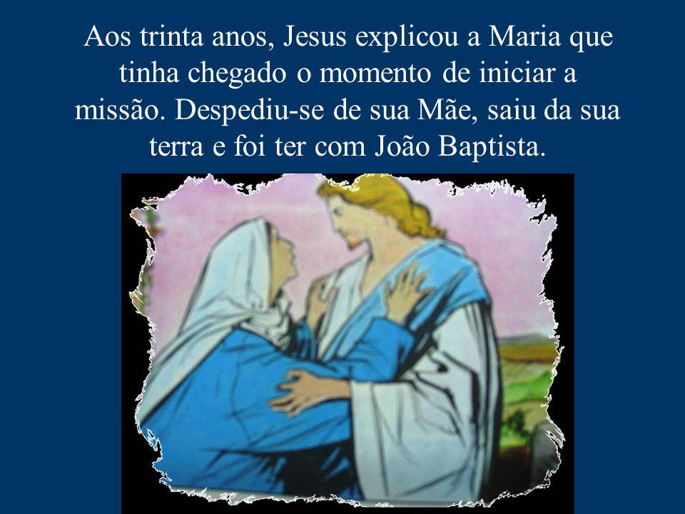 Aos trinta anos, Jesus explicou a Maria que tinha chegado o momento de iniciar a missão.