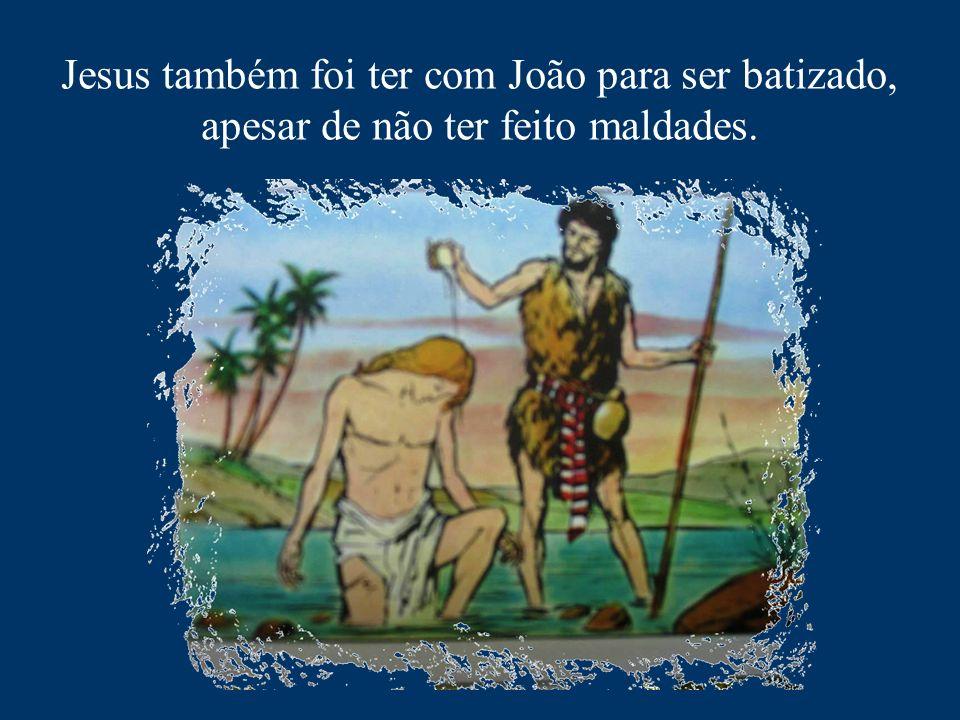 Jesus também foi ter com João para ser batizado, apesar de não ter feito maldades.