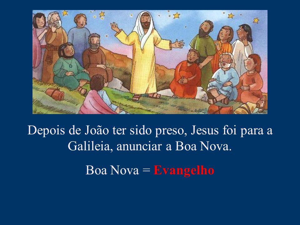 Depois de João ter sido preso, Jesus foi para a Galileia, anunciar a Boa Nova.