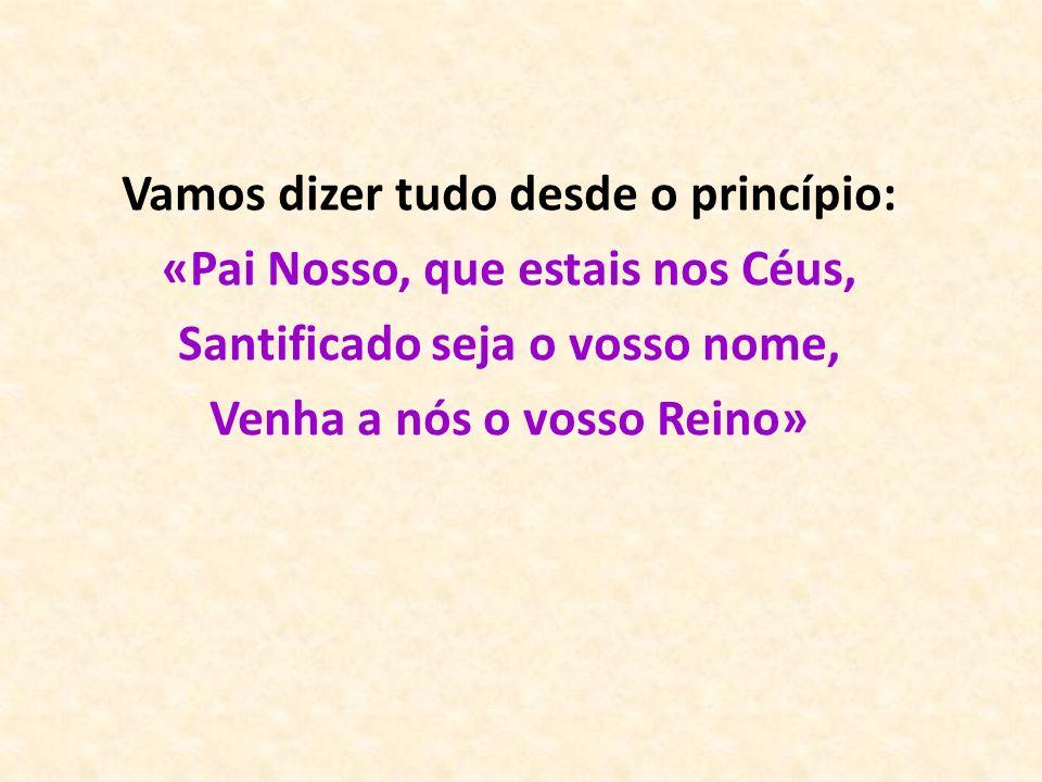 Vamos dizer tudo desde o princípio: «Pai Nosso, que estais nos Céus, Santificado seja o vosso nome, Venha a nós o vosso Reino»