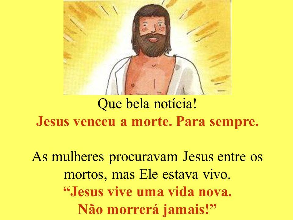 Jesus venceu a morte. Para sempre. Jesus vive uma vida nova.