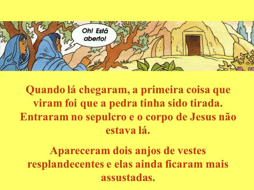 Quando lá chegaram, a primeira coisa que viram foi que a pedra tinha sido tirada. Entraram no sepulcro e o corpo de Jesus não estava lá.