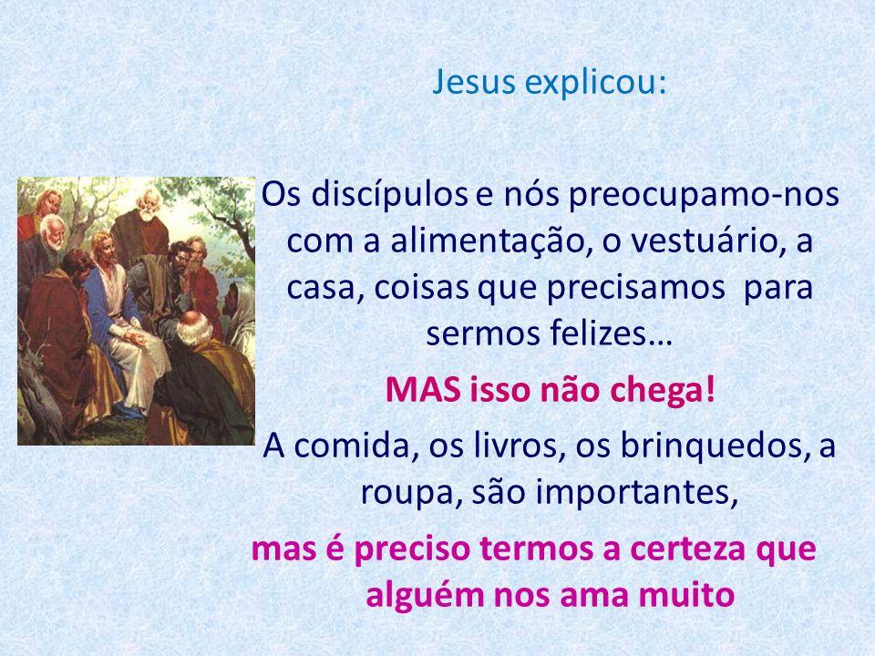 Jesus explicou: Os discípulos e nós preocupamo-nos com a alimentação, o vestuário, a casa, coisas que precisamos para sermos felizes… MAS isso não chega.