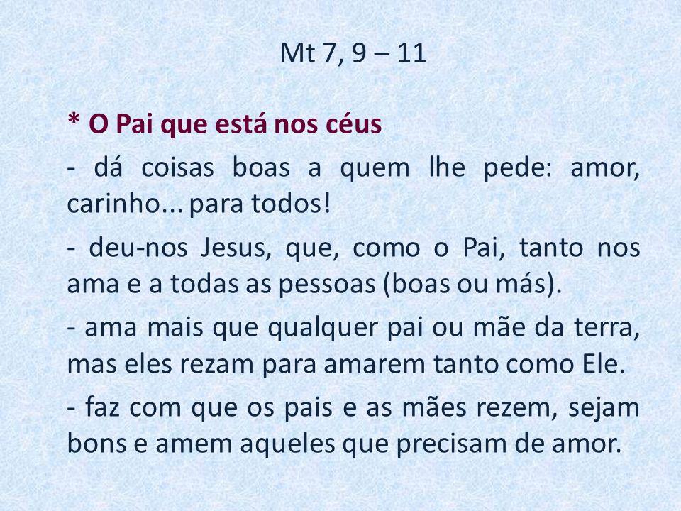 Mt 7, 9 – 11 * O Pai que está nos céus - dá coisas boas a quem lhe pede: amor, carinho...