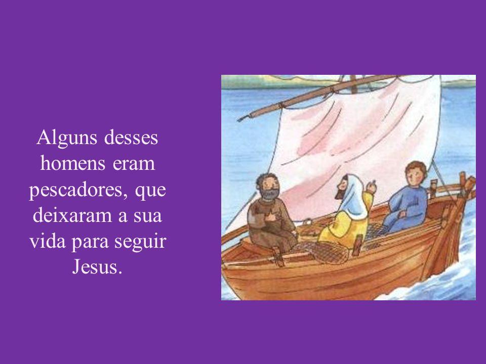 Alguns desses homens eram pescadores, que deixaram a sua vida para seguir Jesus.