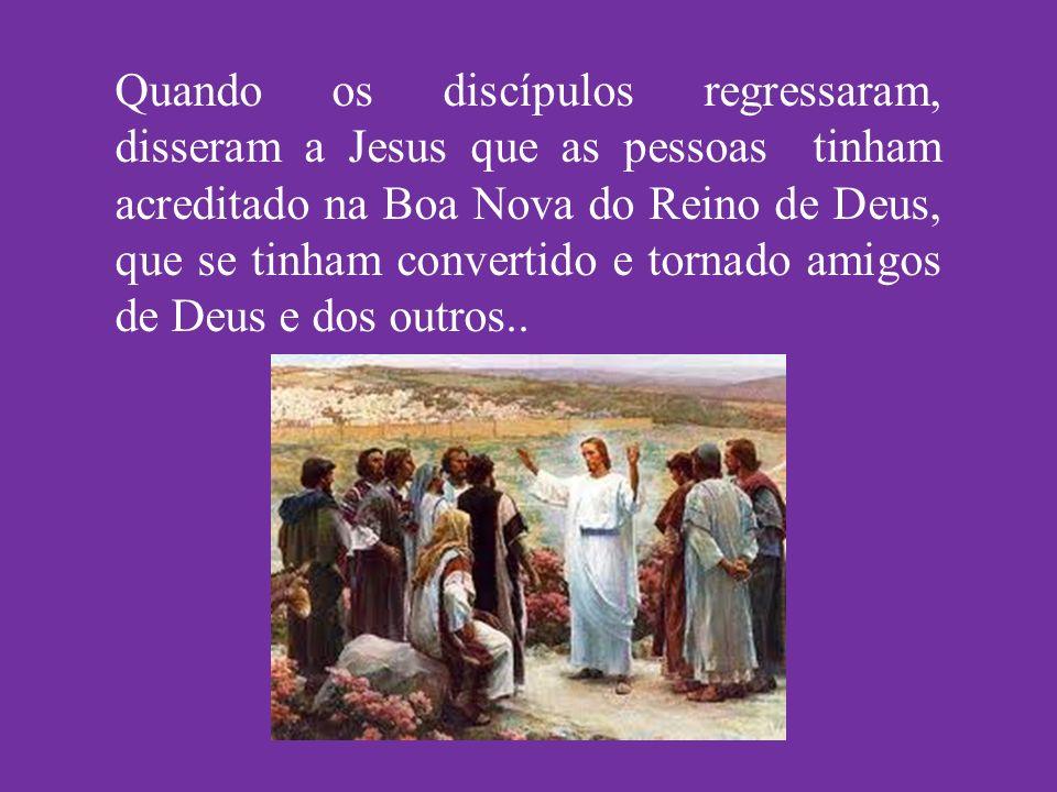 Quando os discípulos regressaram, disseram a Jesus que as pessoas tinham acreditado na Boa Nova do Reino de Deus, que se tinham convertido e tornado amigos de Deus e dos outros..