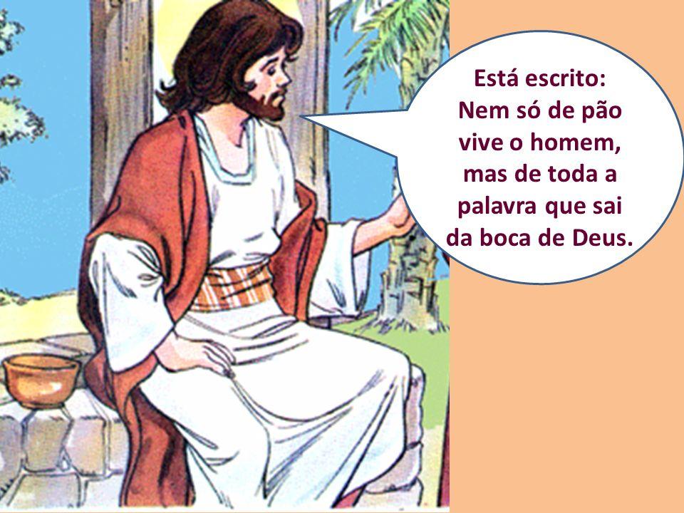 Está escrito: Nem só de pão vive o homem, mas de toda a palavra que sai da boca de Deus.