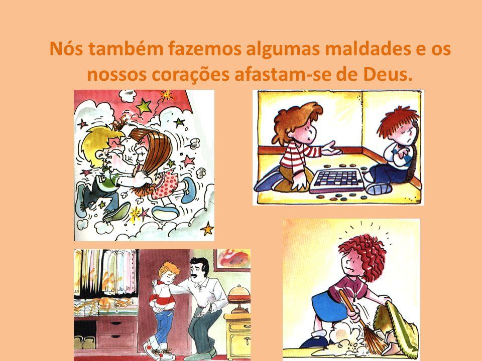 Nós também fazemos algumas maldades e os nossos corações afastam-se de Deus.
