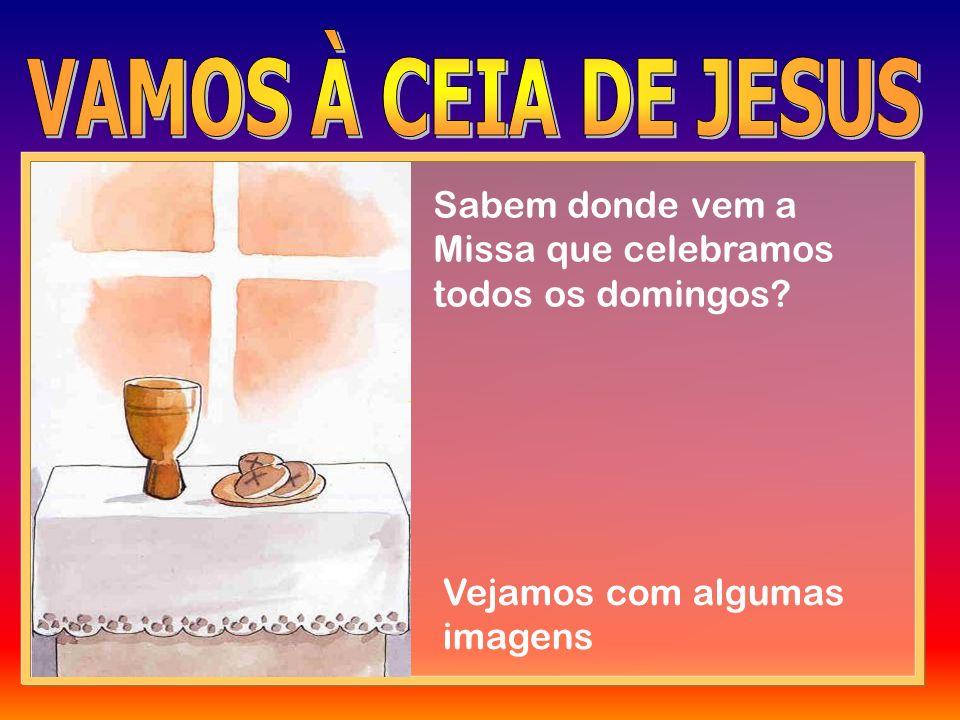 VAMOS À CEIA DE JESUS Sabem donde vem a Missa que celebramos todos os domingos.