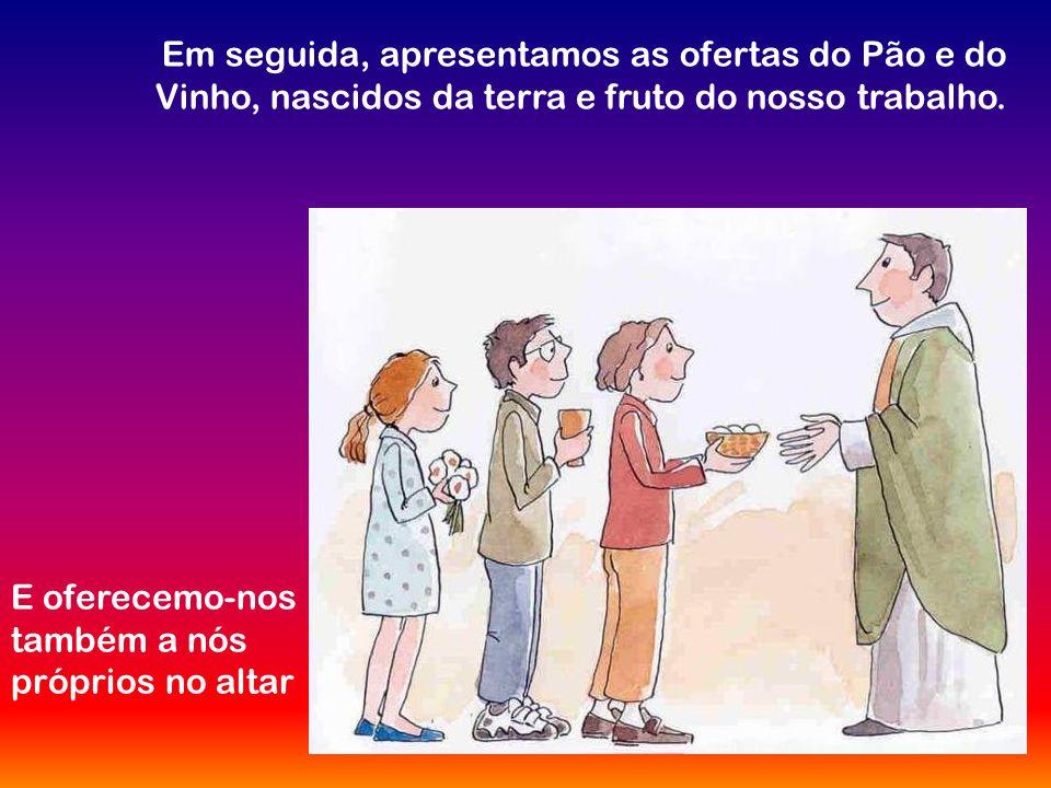 Em seguida, apresentamos as ofertas do Pão e do Vinho, nascidos da terra e fruto do nosso trabalho.