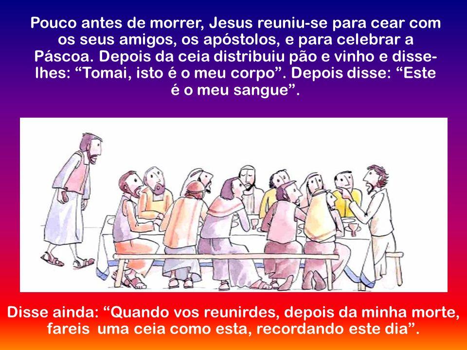Pouco antes de morrer, Jesus reuniu-se para cear com os seus amigos, os apóstolos, e para celebrar a Páscoa. Depois da ceia distribuiu pão e vinho e disse-lhes: Tomai, isto é o meu corpo . Depois disse: Este é o meu sangue .