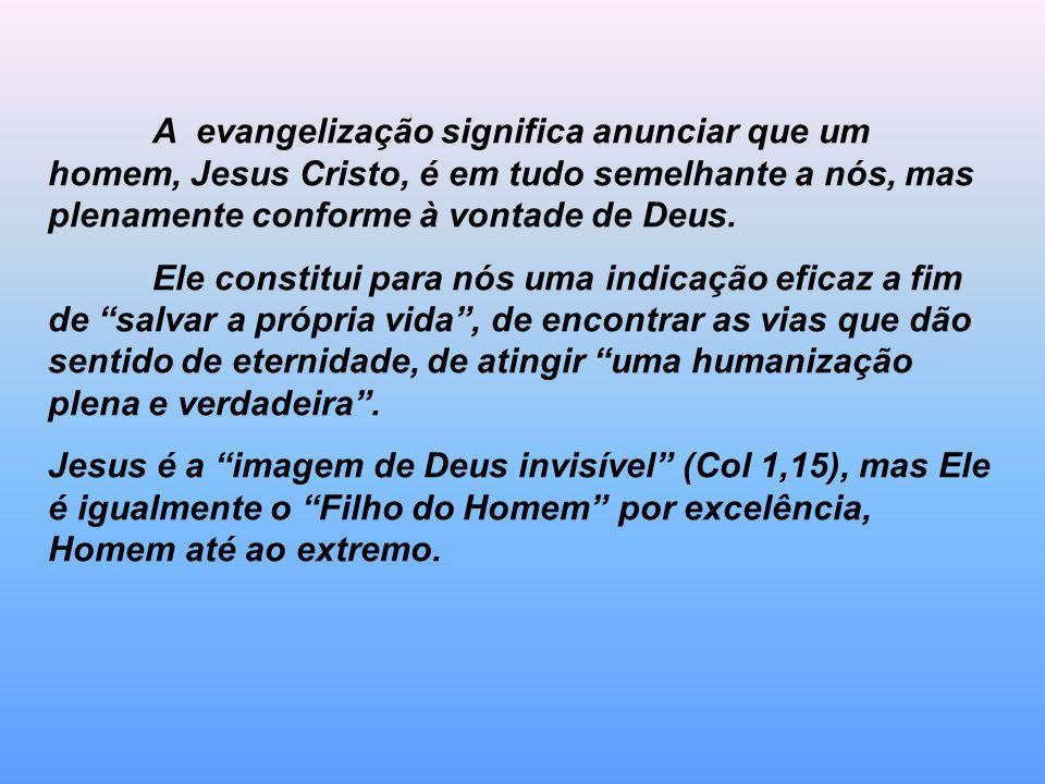 A evangelização significa anunciar que um homem, Jesus Cristo, é em tudo semelhante a nós, mas plenamente conforme à vontade de Deus.