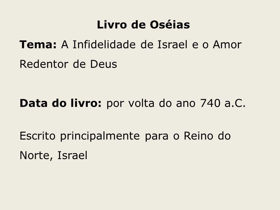 Livro de Oséias Tema: A Infidelidade de Israel e o Amor Redentor de Deus. Data do livro: por volta do ano 740 a.C.