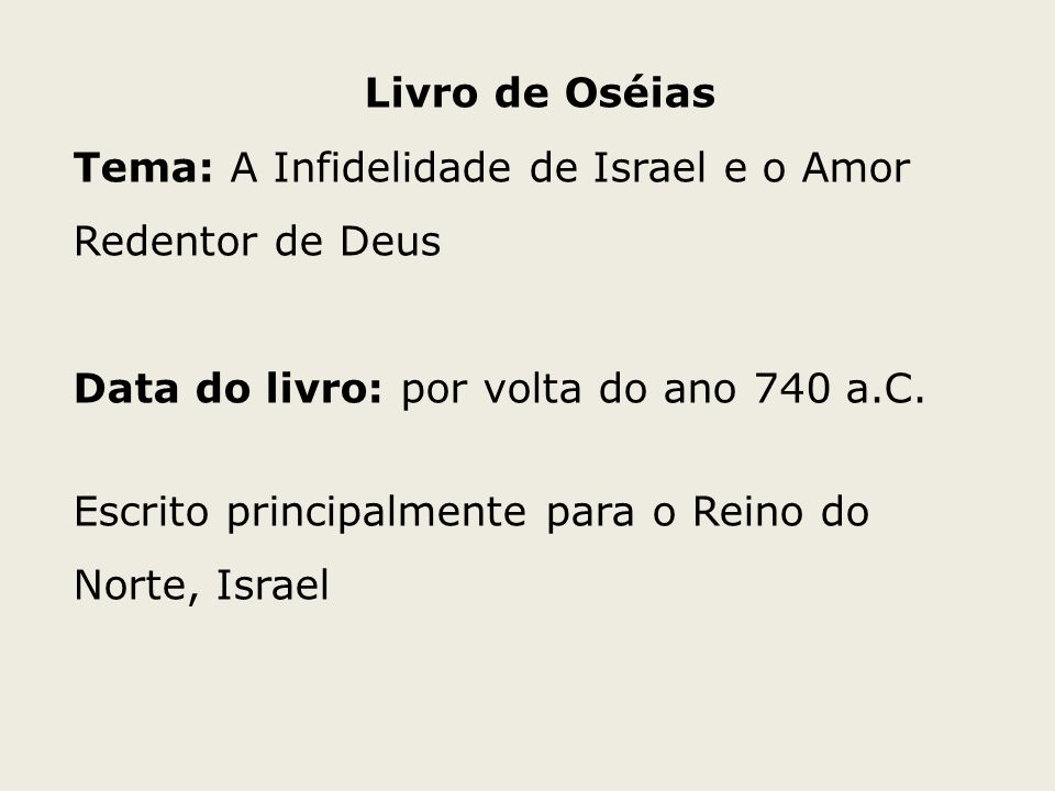 Livro de OséiasTema: A Infidelidade de Israel e o Amor Redentor de Deus. Data do livro: por volta do ano 740 a.C.