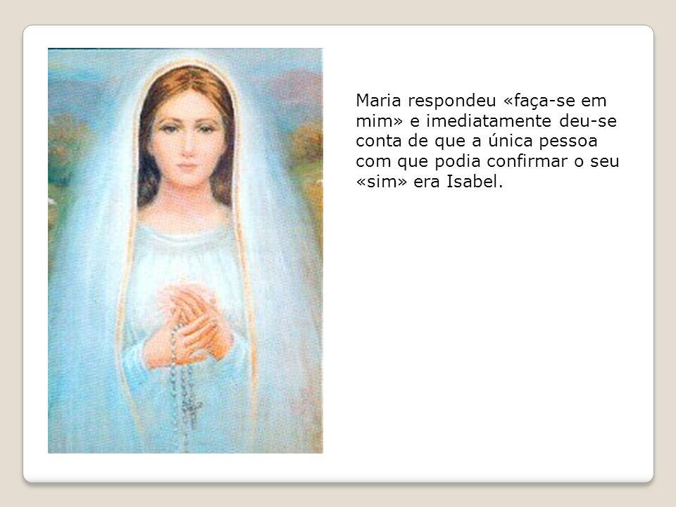 Maria respondeu «faça-se em mim» e imediatamente deu-se conta de que a única pessoa com que podia confirmar o seu «sim» era Isabel.