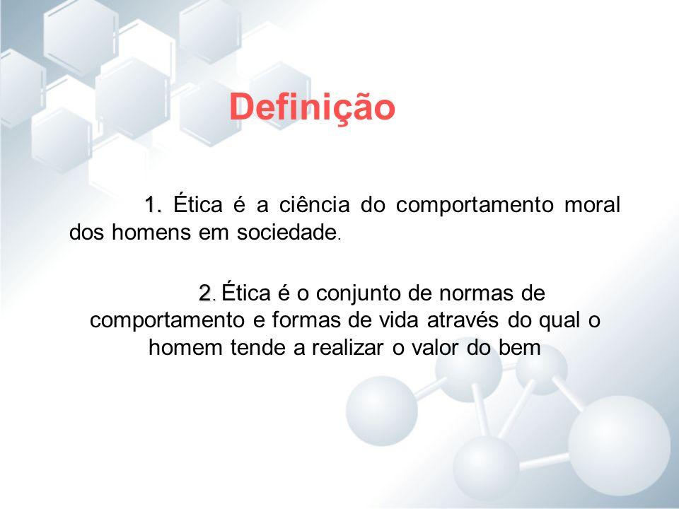 Definição 1. Ética é a ciência do comportamento moral dos homens em sociedade.