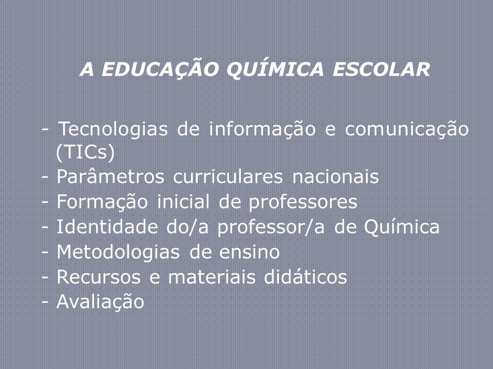 A EDUCAÇÃO QUÍMICA ESCOLAR - Tecnologias de informação e comunicação (TICs) - Parâmetros curriculares nacionais - Formação inicial de professores - Identidade do/a professor/a de Química - Metodologias de ensino - Recursos e materiais didáticos - Avaliação