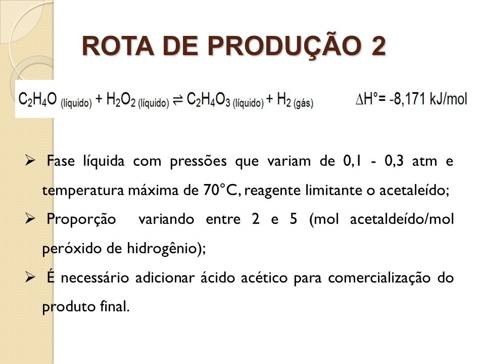 ROTA DE PRODUÇÃO 2Fase líquida com pressões que variam de 0,1 - 0,3 atm e temperatura máxima de 70°C, reagente limitante o acetaleído;