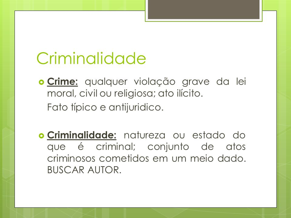 Criminalidade Crime: qualquer violação grave da lei moral, civil ou religiosa; ato ilícito. Fato típico e antijuridico.