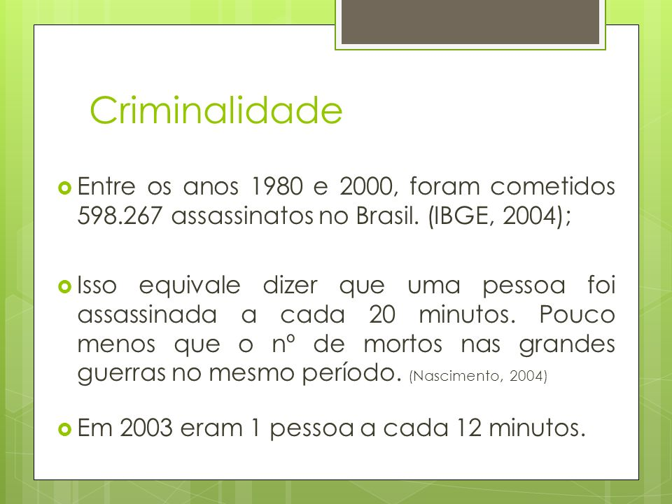 Criminalidade Entre os anos 1980 e 2000, foram cometidos 598.267 assassinatos no Brasil. (IBGE, 2004);