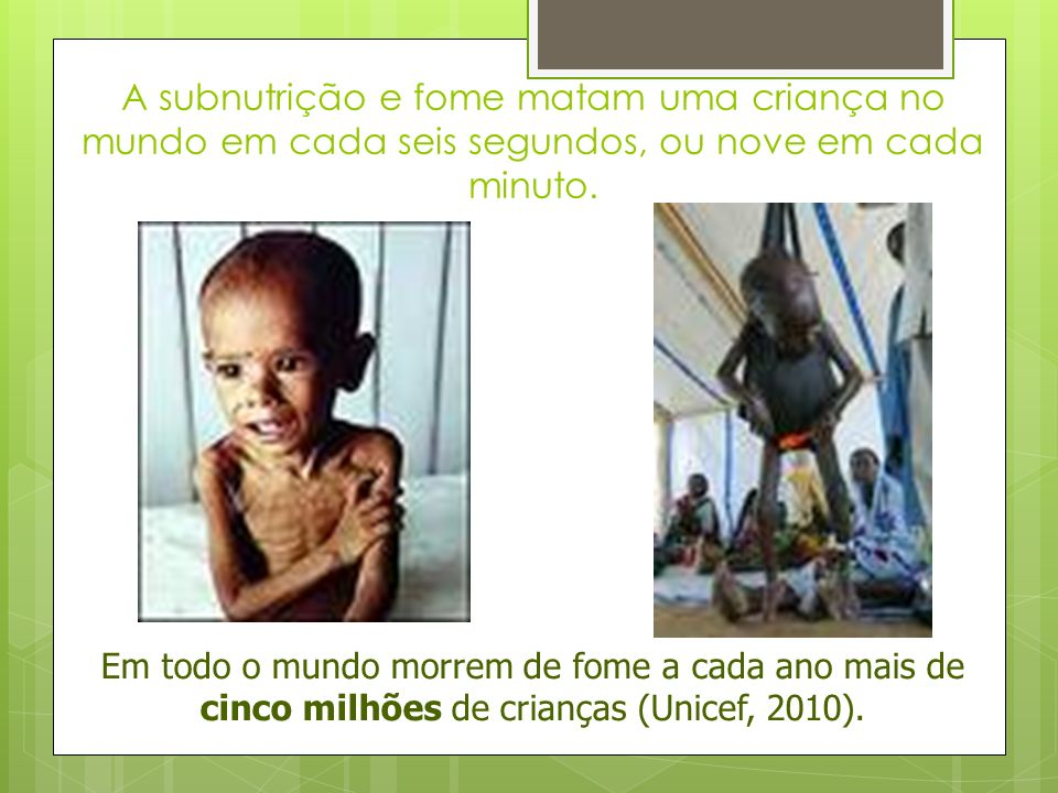 A subnutrição e fome matam uma criança no mundo em cada seis segundos, ou nove em cada minuto.
