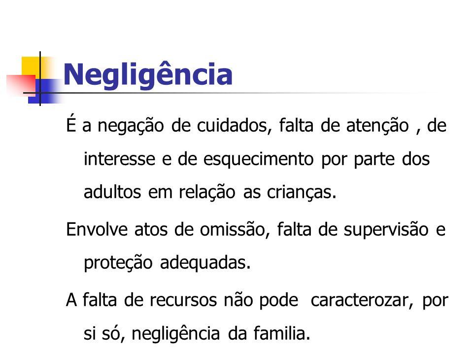 Negligência É a negação de cuidados, falta de atenção , de interesse e de esquecimento por parte dos adultos em relação as crianças.