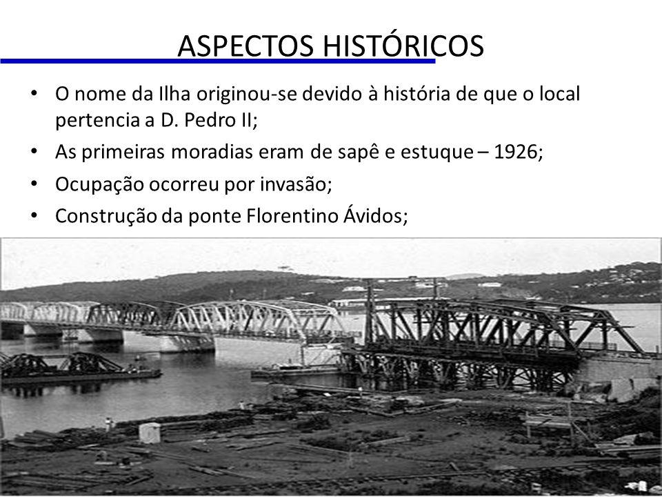 ASPECTOS HISTÓRICOS O nome da Ilha originou-se devido à história de que o local pertencia a D. Pedro II;