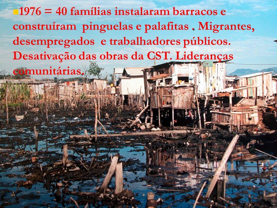 1976 = 40 famílias instalaram barracos e construíram pinguelas e palafitas .