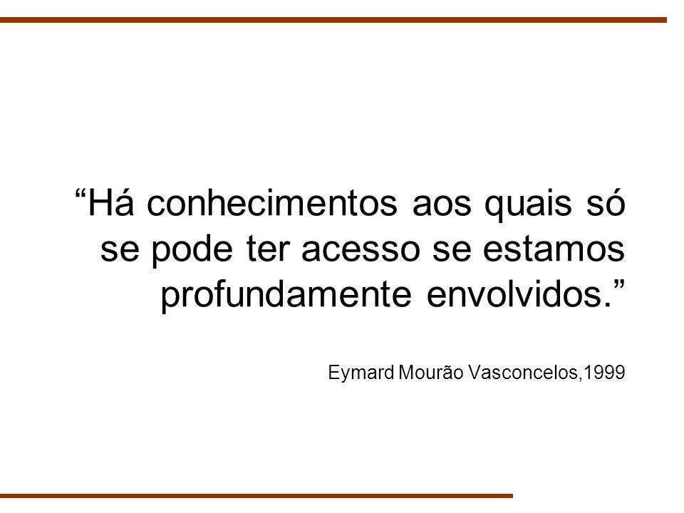 Há conhecimentos aos quais só se pode ter acesso se estamos profundamente envolvidos. Eymard Mourão Vasconcelos,1999