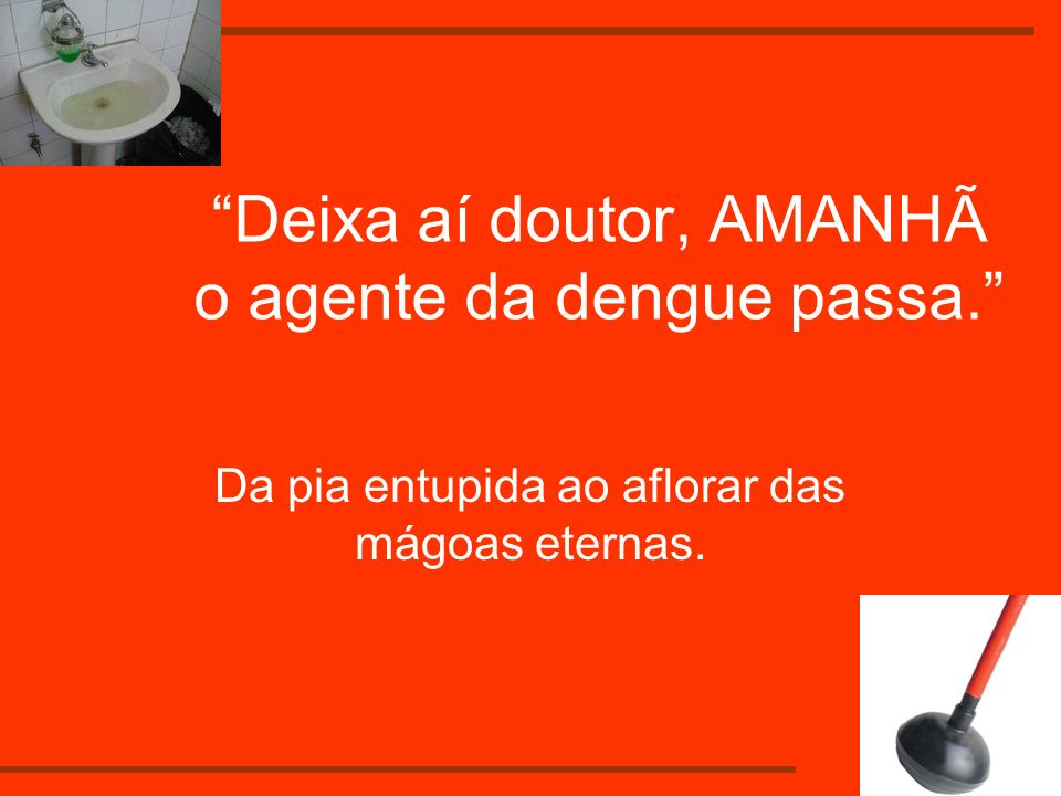 Deixa aí doutor, AMANHÃ o agente da dengue passa.