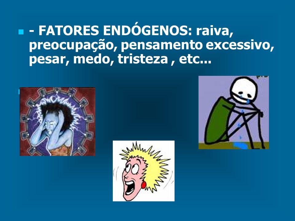 - FATORES ENDÓGENOS: raiva, preocupação, pensamento excessivo, pesar, medo, tristeza , etc...