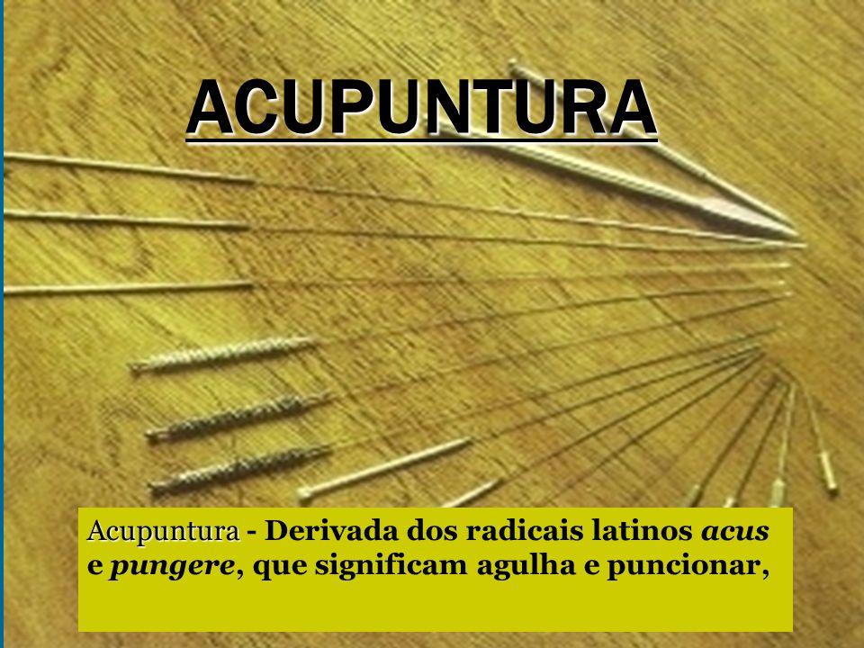 ACUPUNTURA Acupuntura - Derivada dos radicais latinos acus e pungere, que significam agulha e puncionar,