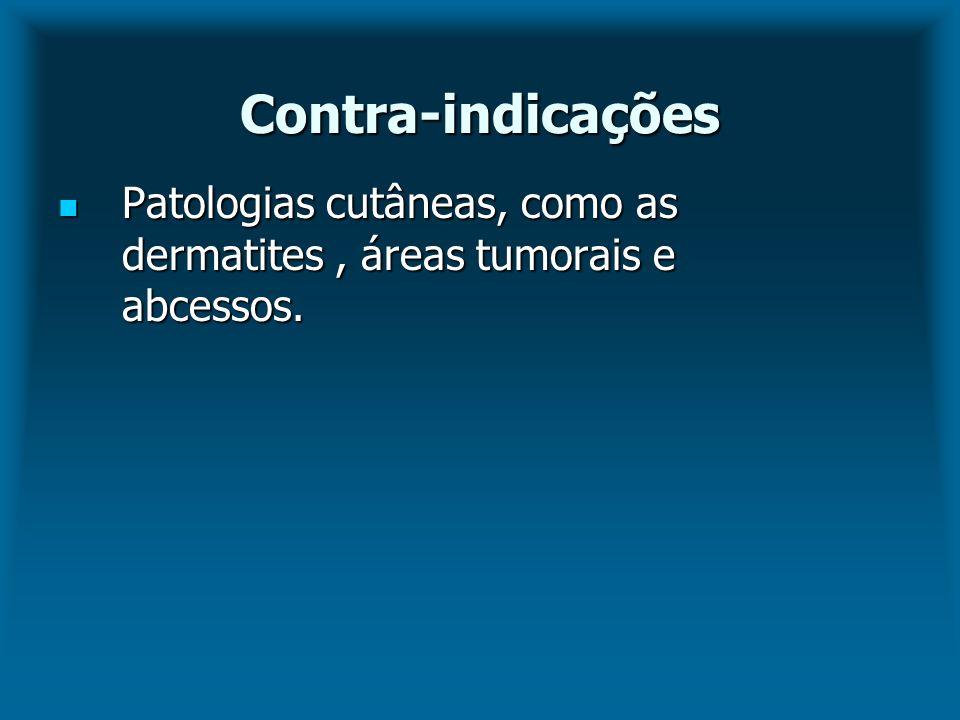 Contra-indicações Patologias cutâneas, como as dermatites , áreas tumorais e abcessos.