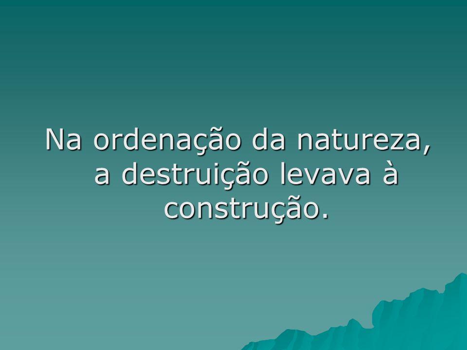 Na ordenação da natureza, a destruição levava à construção.
