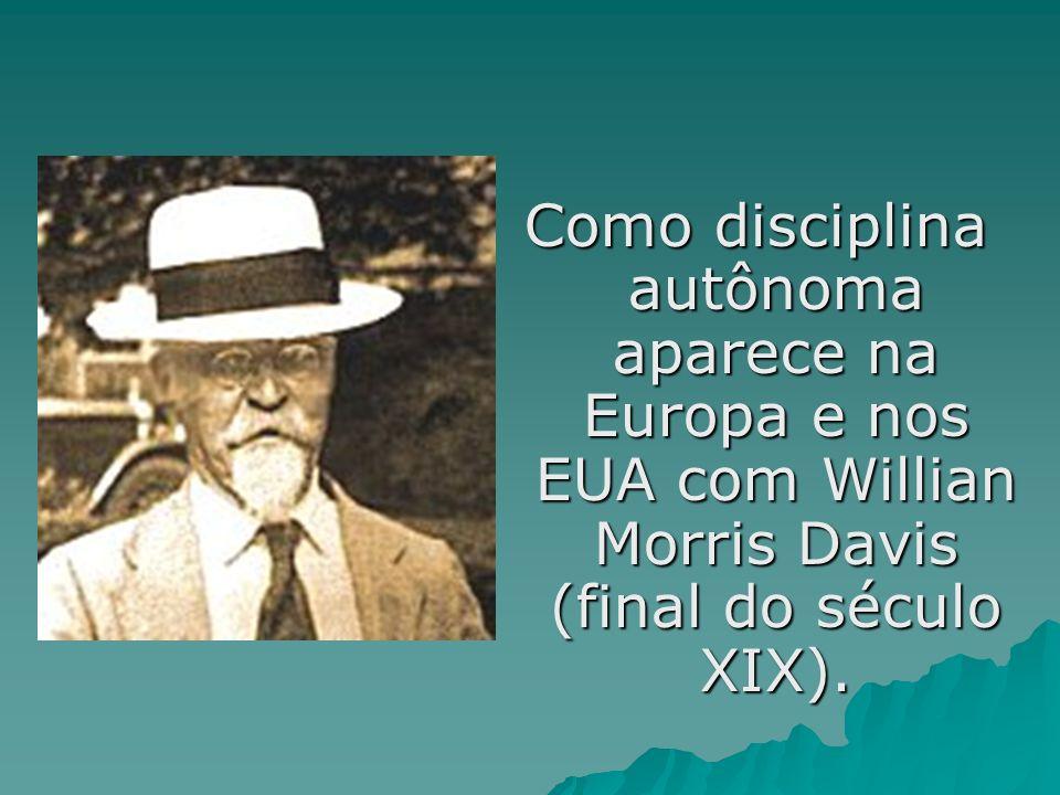 Como disciplina autônoma aparece na Europa e nos EUA com Willian Morris Davis (final do século XIX).